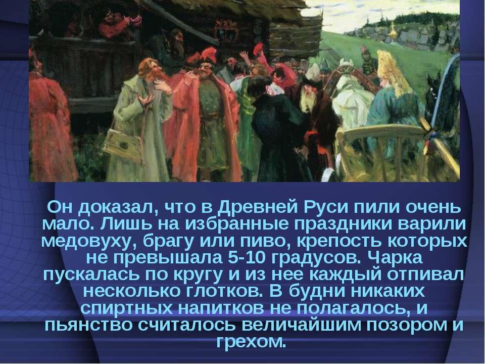 Он доказал, что в Древней Руси пили очень мало. Лишь на избранные праздники в...