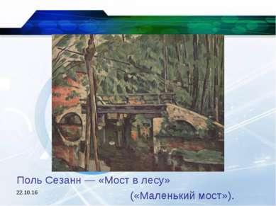 * Поль Сезанн — «Мост в лесу» («Маленький мост»).