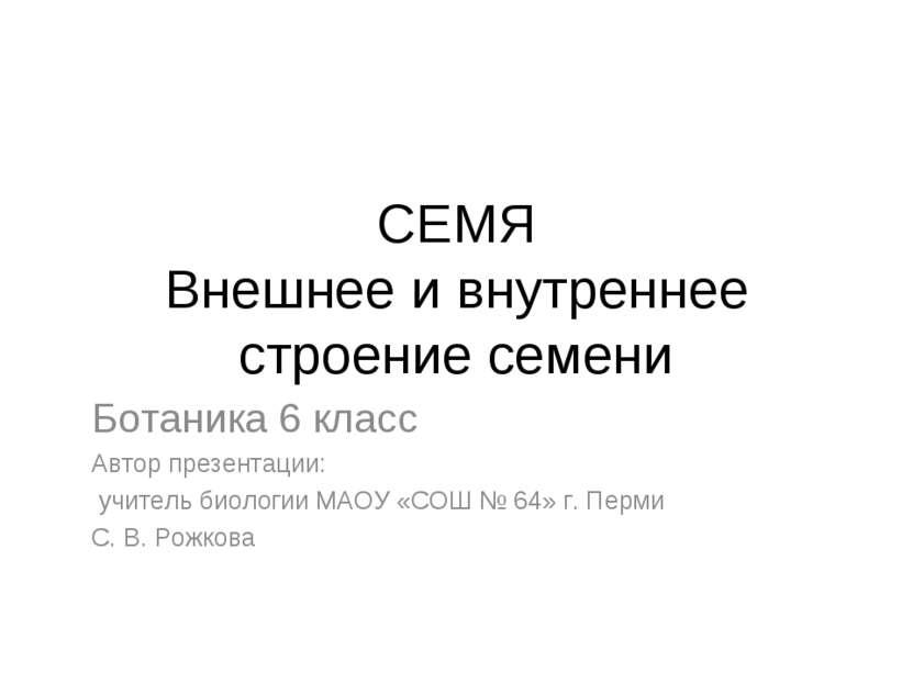 СЕМЯ Внешнее и внутреннее строение семени Ботаника 6 класс Автор презентации:...