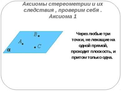 Аксиомы стереометрии и их следствия , проверим себя . Аксиома 1 Через любые т...