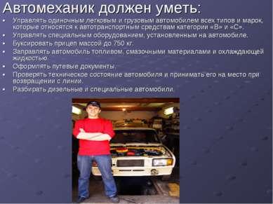 Автомеханик должен уметь: • Управлять одиночным легковым и грузовым автомобил...