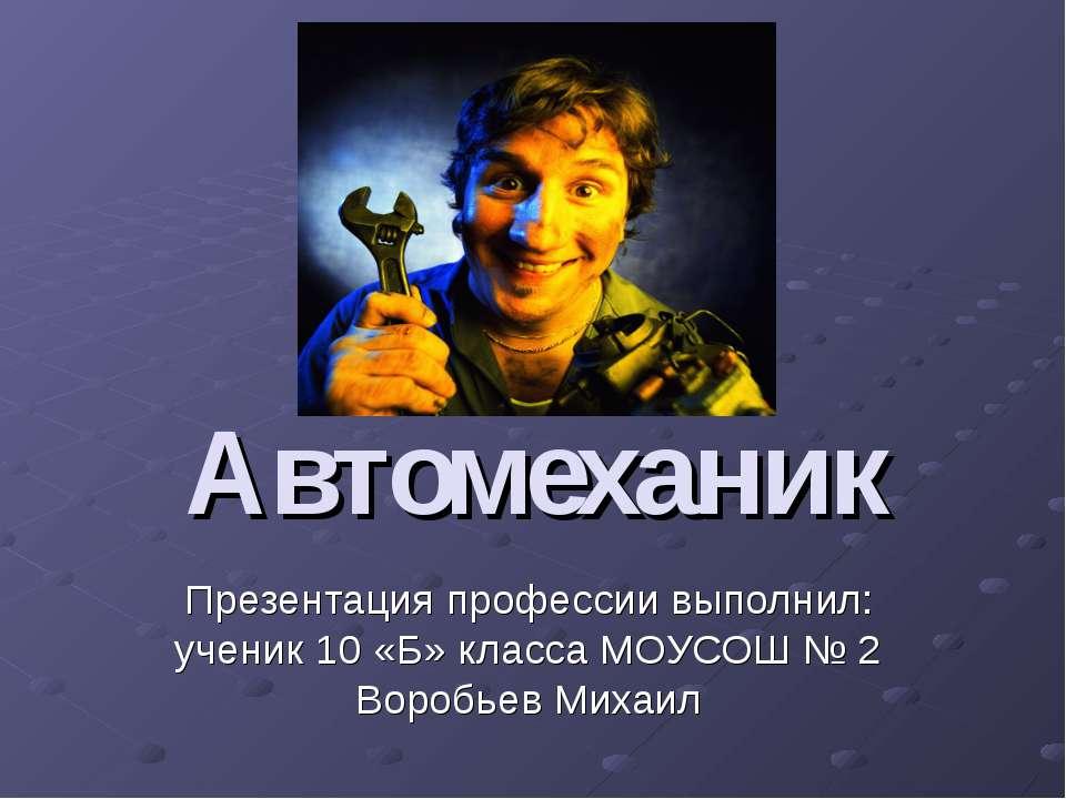 Автомеханик Презентация профессии выполнил: ученик 10 «Б» класса МОУСОШ № 2 В...