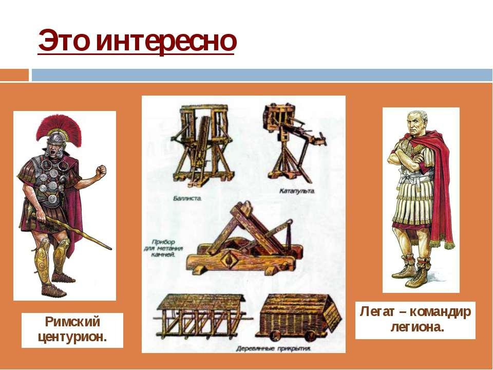 Это интересно Римский центурион. Легат –командир легиона.
