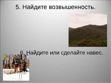 5. Найдите возвышенность. 6. Найдите или сделайте навес.