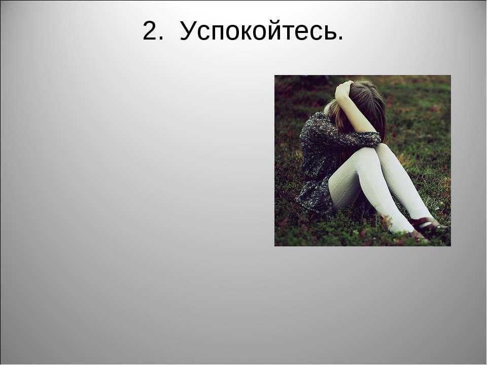 2. Успокойтесь.