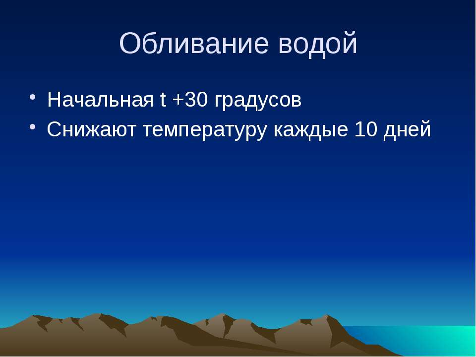 Обливание водой Начальная t +30 градусов Снижают температуру каждые 10 дней
