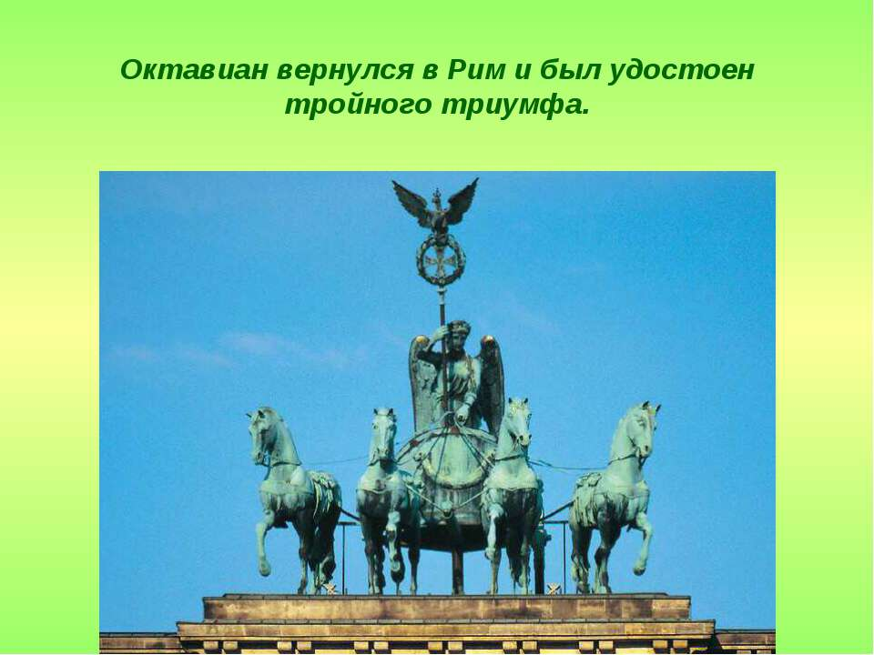Октавиан вернулся в Рим и был удостоен тройного триумфа.