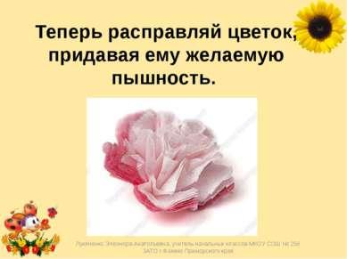 Теперь расправляй цветок, придавая ему желаемую пышность. Лукяненко Элеонора...