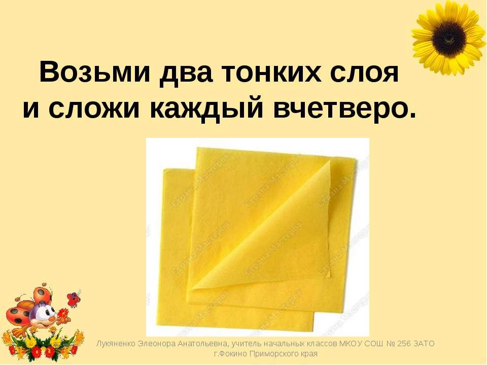 Возьми два тонких слоя исложи каждый вчетверо. Лукяненко Элеонора Анатольевн...