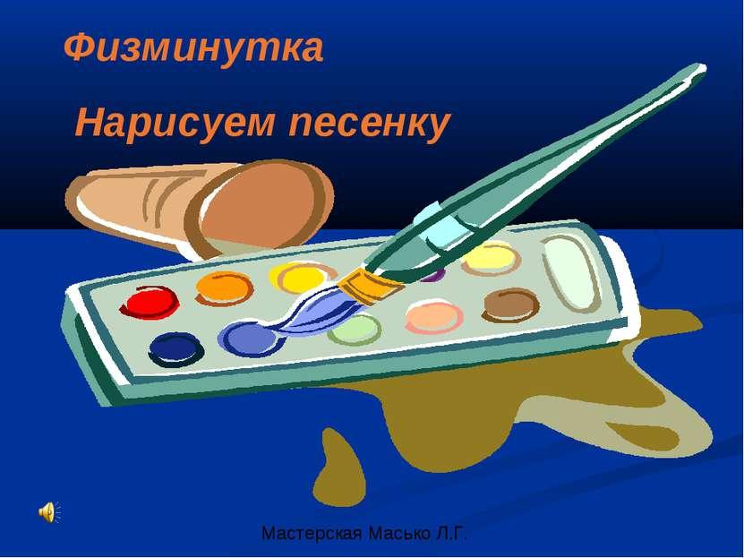Физминутка Нарисуем песенку Мастерская Масько Л.Г.