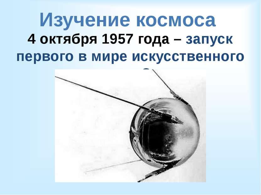 Изучение космоса 4 октября 1957 года – запуск первого в мире искусственного с...