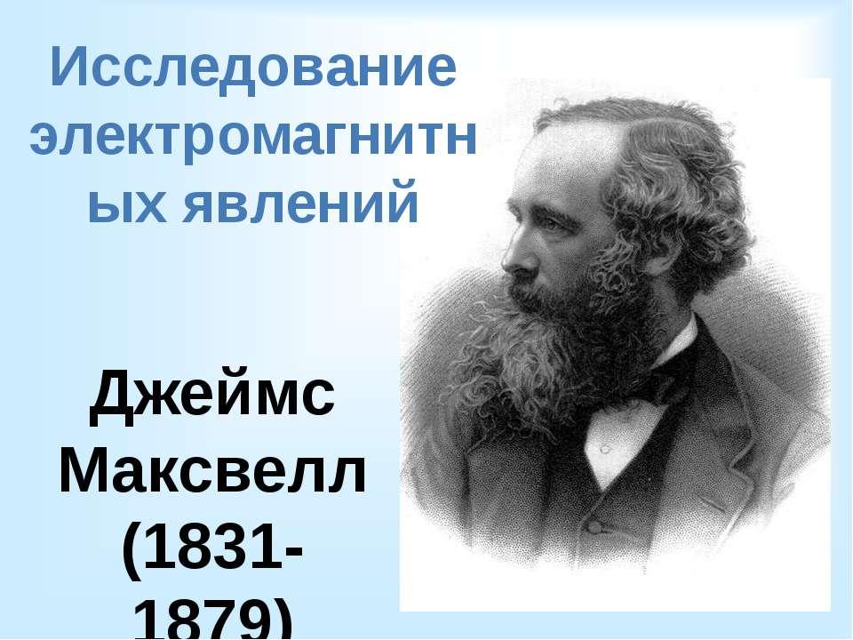 Исследование электромагнитных явлений Джеймс Максвелл (1831-1879)