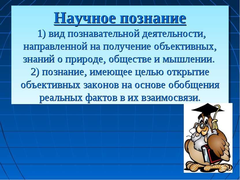 Научное познание 1) вид познавательной деятельности, направленной на получени...