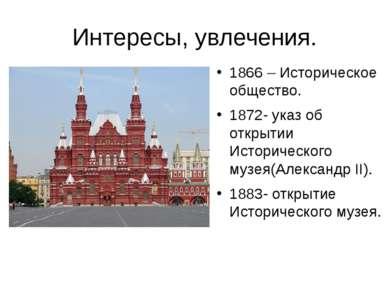 Интересы, увлечения. 1866 – Историческое общество. 1872- указ об открытии Ист...