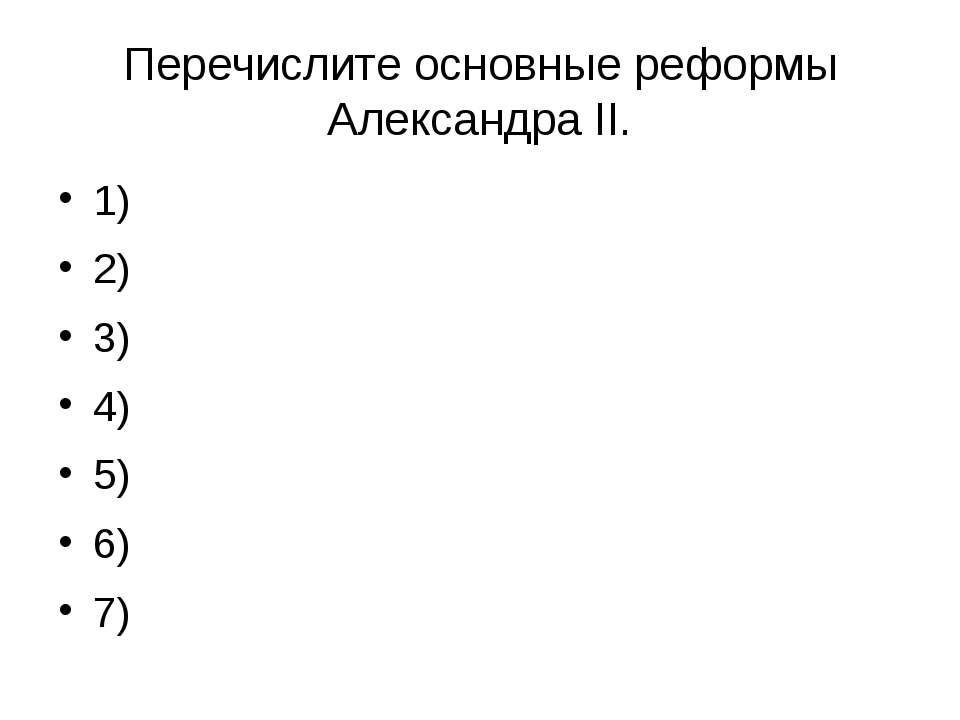 Перечислите основные реформы Александра ΙΙ. 1) 2) 3) 4) 5) 6) 7)