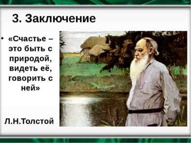 3. Заключение «Счастье – это быть с природой, видеть её, говорить с ней» Л.Н....
