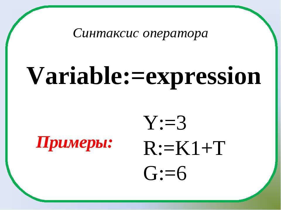 Variable:=expression Синтаксис оператора Y:=3 R:=K1+T G:=6 Примеры: