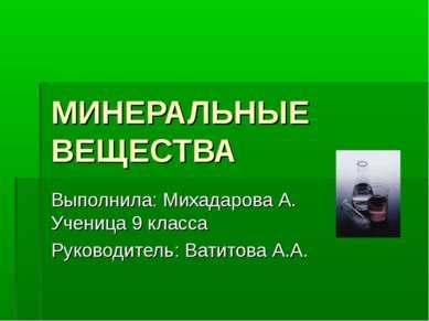 МИНЕРАЛЬНЫЕ ВЕЩЕСТВА Выполнила: Михадарова А. Ученица 9 класса Руководитель: ...