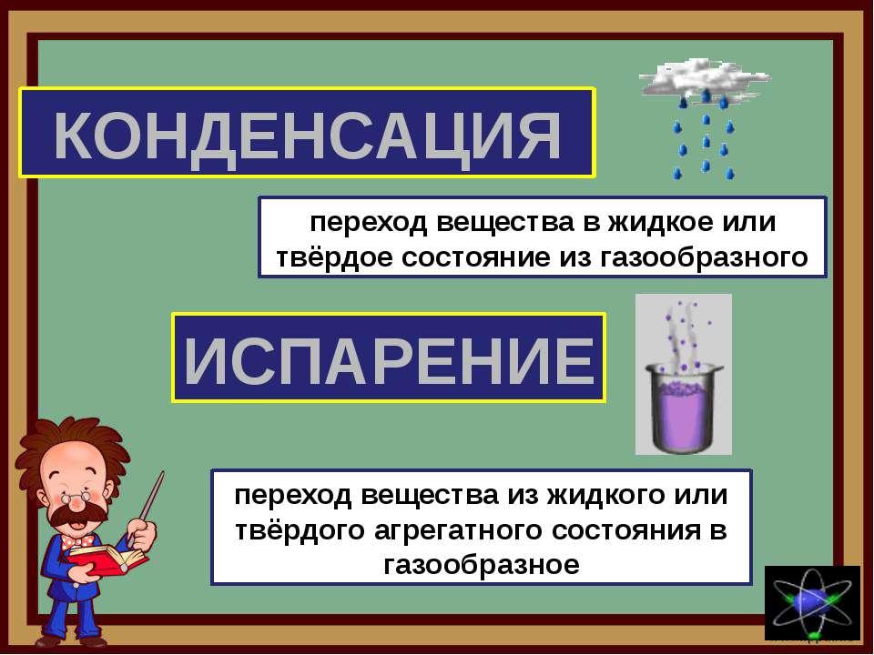 КОНДЕНСАЦИЯ ИСПАРЕНИЕ переход вещества в жидкое или твёрдое состояние из газо...