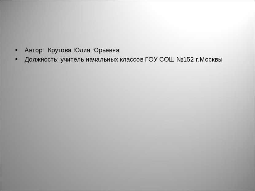 Автор: Крутова Юлия Юрьевна Должность: учитель начальных классов ГОУ СОШ №152...