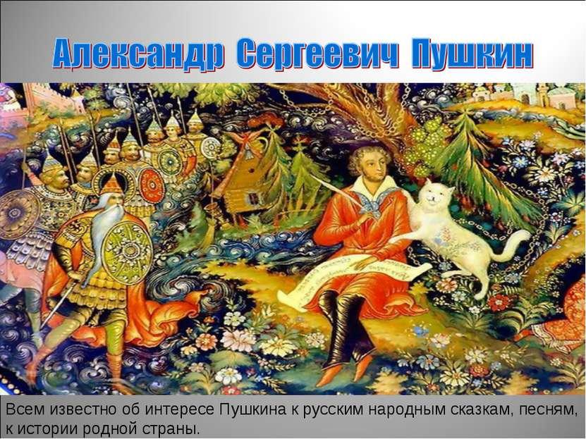 Всем известно об интересе Пушкина к русским народным сказкам, песням, к истор...