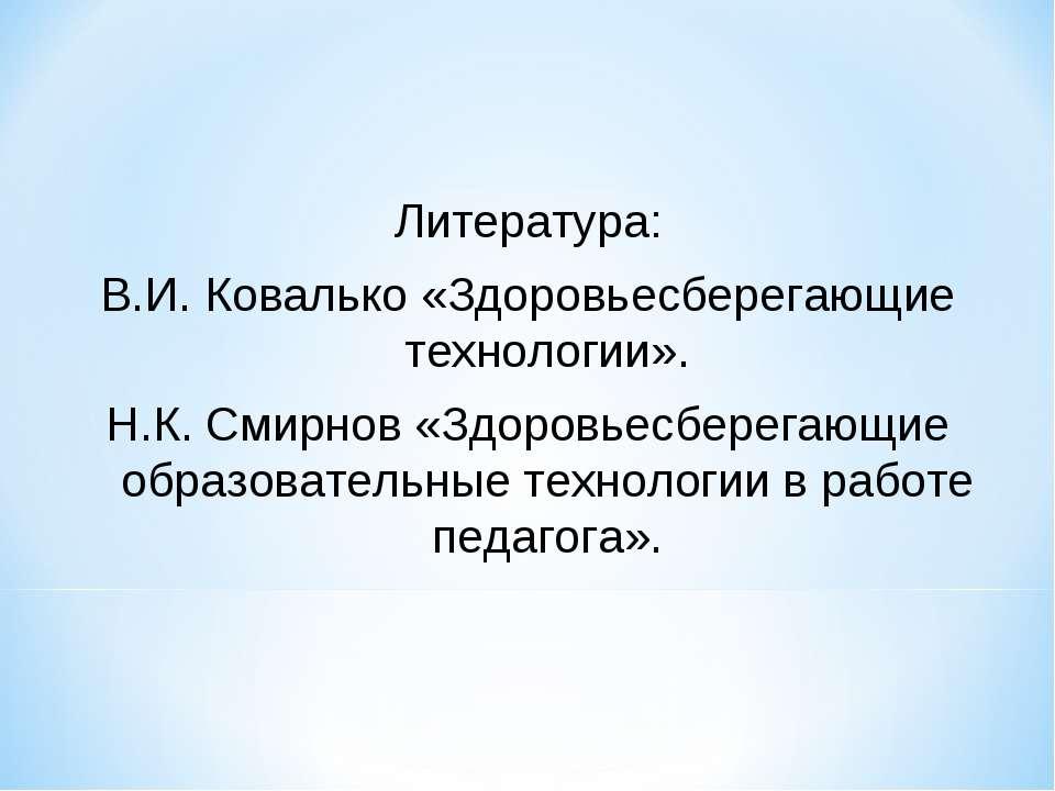 Литература: В.И. Ковалько «Здоровьесберегающие технологии». Н.К. Смирнов «Здо...
