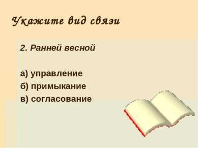 Укажите вид связи 2. Ранней весной а) управление б) примыкание в) согласование