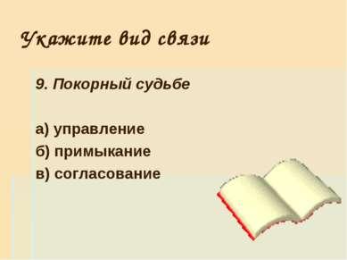 Укажите вид связи 9. Покорный судьбе а) управление б) примыкание в) согласование
