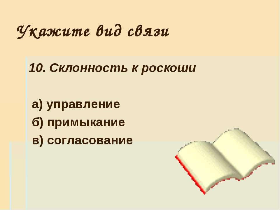 Укажите вид связи 10. Склонность к роскоши а) управление б) примыкание в) сог...