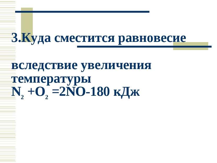 3.Куда сместится равновесие вследствие увеличения температуры N2 +O2 =2NO-180...