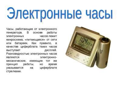 Часы, работающие от электронного генератора. В основе работы электронных часо...