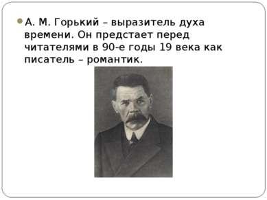 А. М. Горький – выразитель духа времени. Он предстает перед читателями в 90-е...