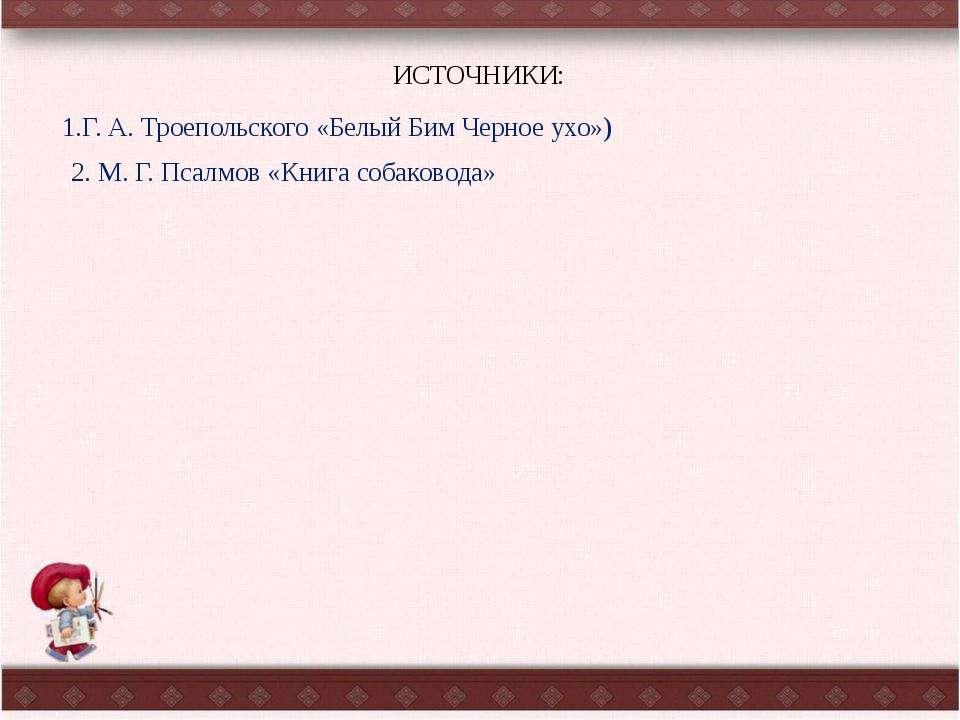 ИСТОЧНИКИ: 2. М. Г. Псалмов «Книга собаковода» 1.Г. А. Троепольского «Белый Б...