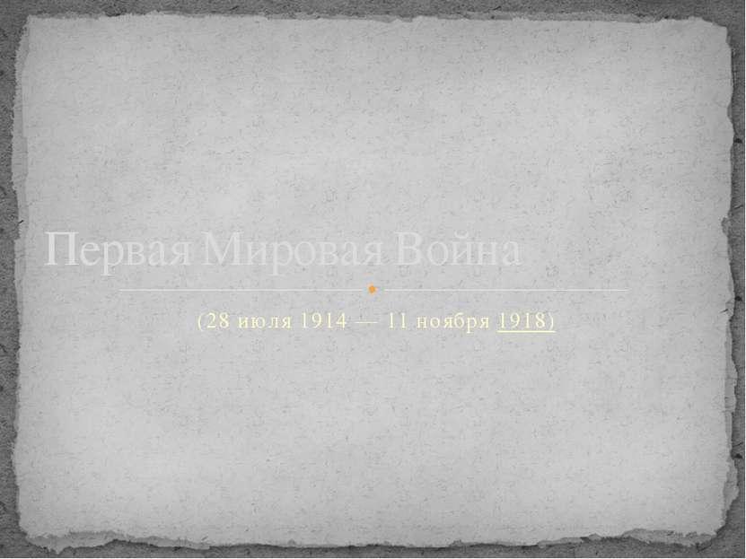 (28 июля1914—11 ноября1918) Первая Мировая Война