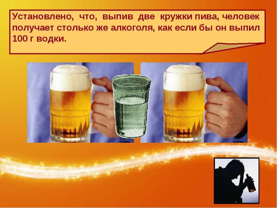 Установлено, что, выпив две кружки пива, человек получает столько же алкоголя...