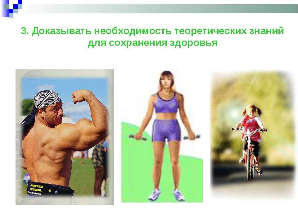 3. Доказывать необходимость теоретических знаний для сохранения здоровья
