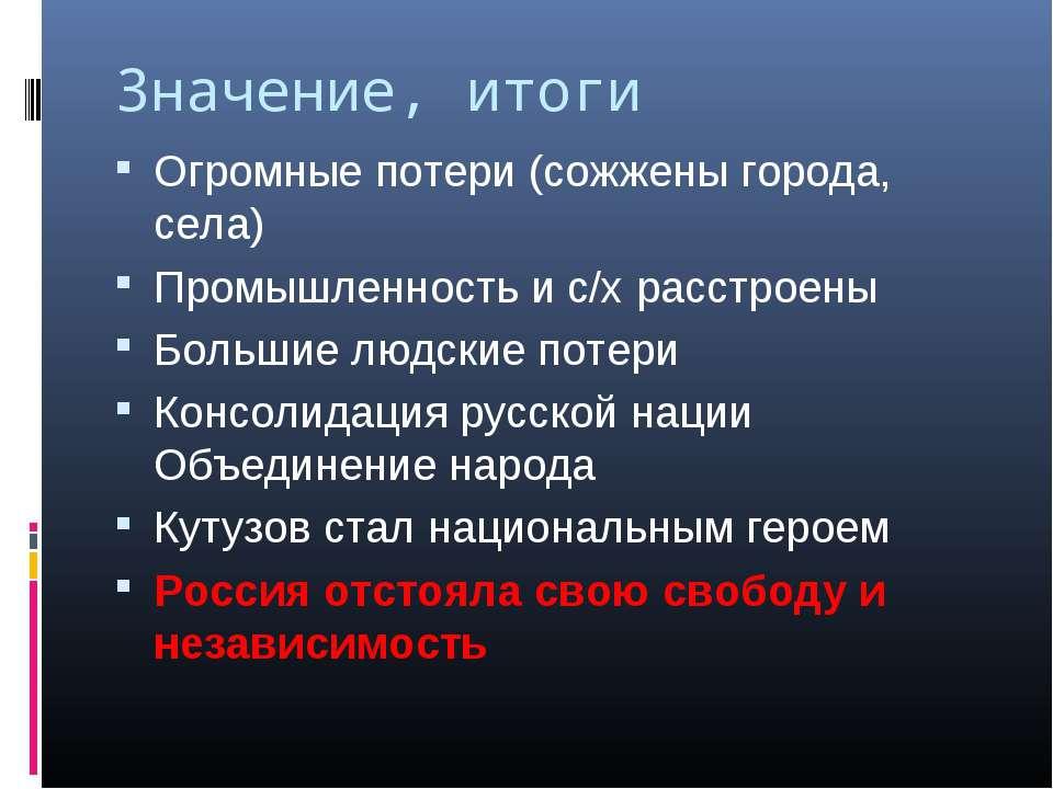 Значение, итоги Огромные потери (сожжены города, села) Промышленность и с/х р...