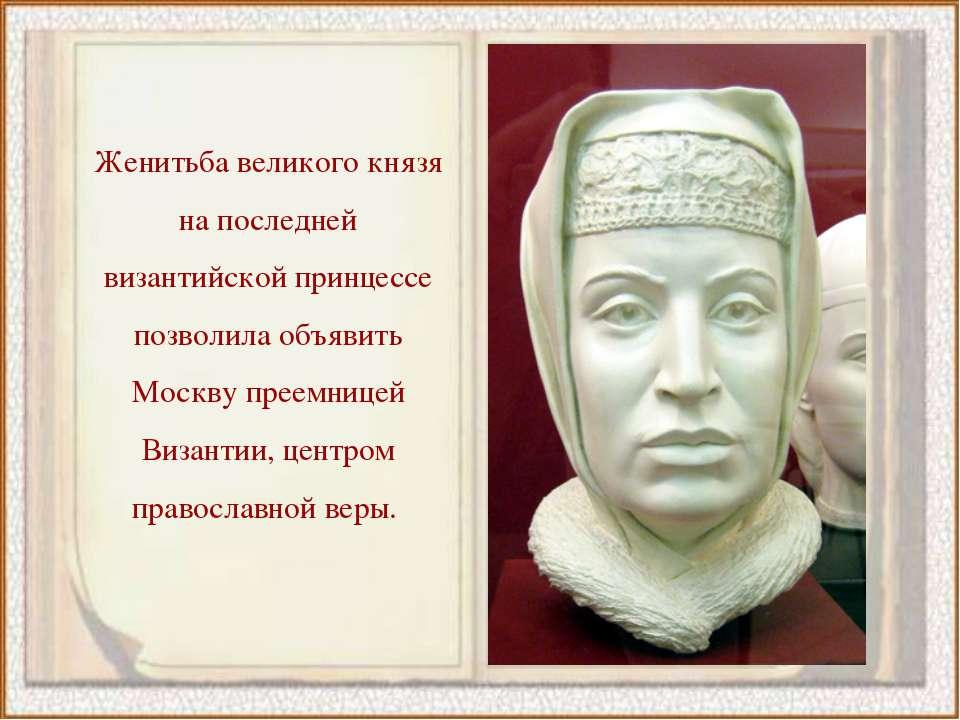 Женитьба великого князя на последней византийской принцессе позволила объявит...