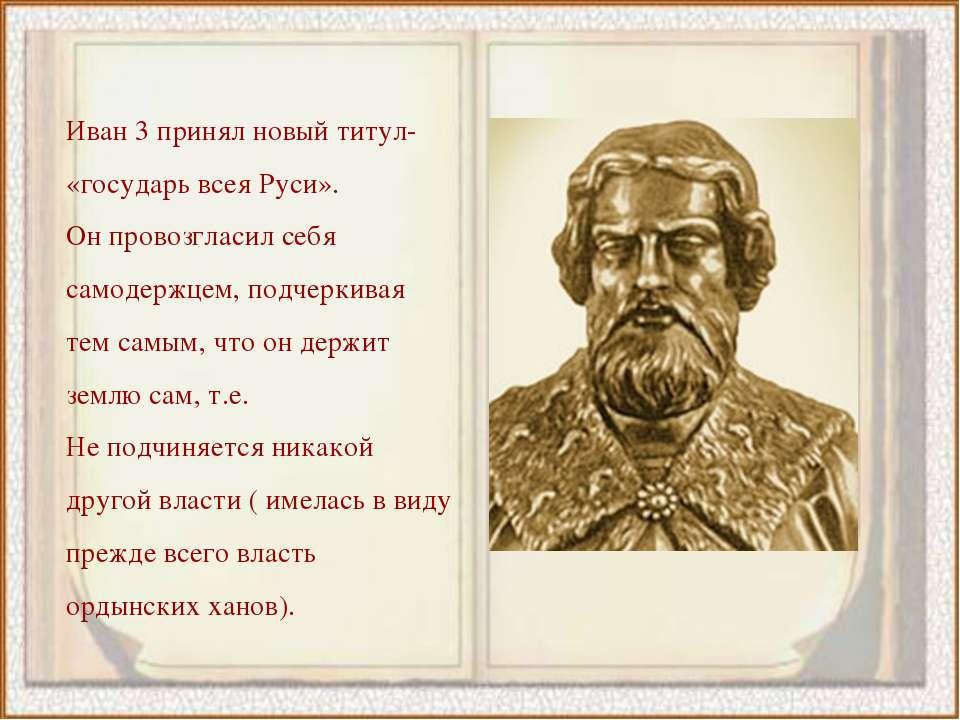 Иван 3 принял новый титул- «государь всея Руси». Он провозгласил себя самодер...