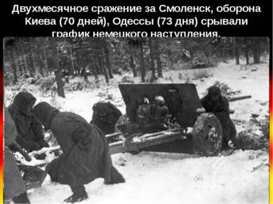 Двухмесячное сражение за Смоленск, оборона Киева (70 дней), Одессы (73 дня) с...