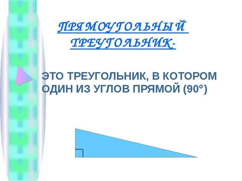 ПРЯМОУГОЛЬНЫЙ ТРЕУГОЛЬНИК- ЭТО ТРЕУГОЛЬНИК, В КОТОРОМ ОДИН ИЗ УГЛОВ ПРЯМОЙ (90 )