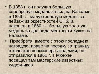 В 1858 г. он получил большую серебряную медаль за вид на Валааме, в 1859 г. -...