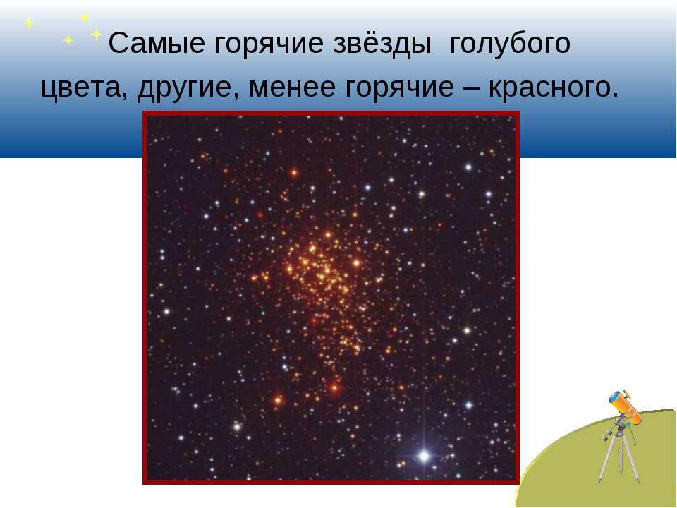 Самые горячие звёзды голубого цвета, другие, менее горячие – красного.