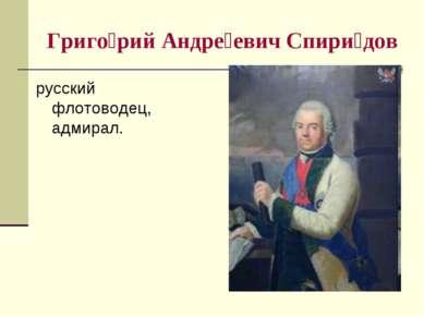 Григо рий Андре евич Спири дов русский флотоводец, адмирал.