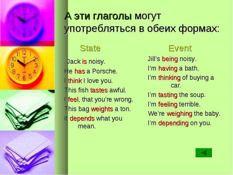 А эти глаголы могут употребляться в обеих формах: State Jack is noisy. He has...