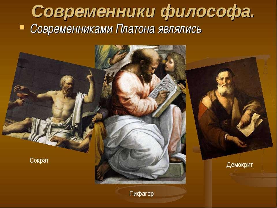 Современники философа. Современниками Платона являлись Сократ Пифагор Демокрит