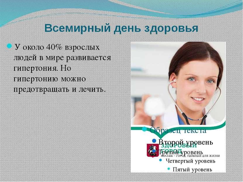 Всемирный день здоровья У около 40% взрослых людей в мире развивается гиперто...