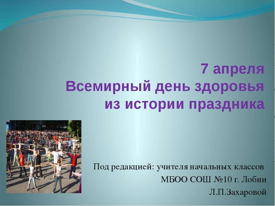 7 апреля Всемирный день здоровья из истории праздника Под редакцией: учителя ...