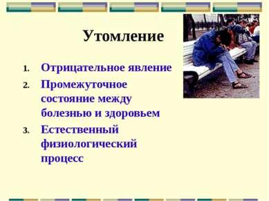 Утомление Отрицательное явление Промежуточное состояние между болезнью и здор...