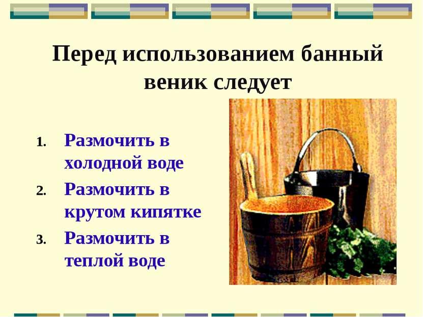 Перед использованием банный веник следует Размочить в холодной воде Размочить...